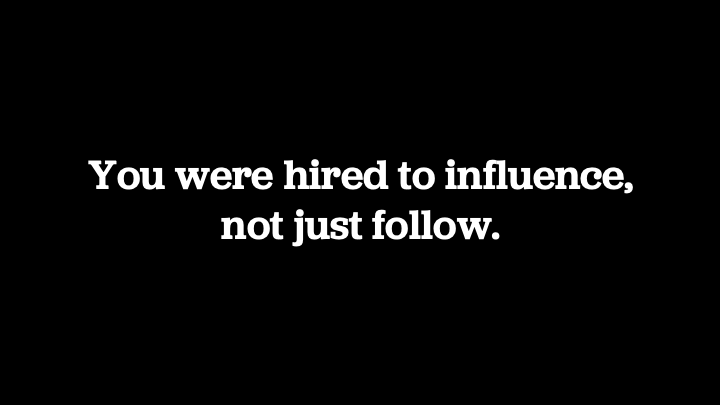 You were hired to influence, not just follow.