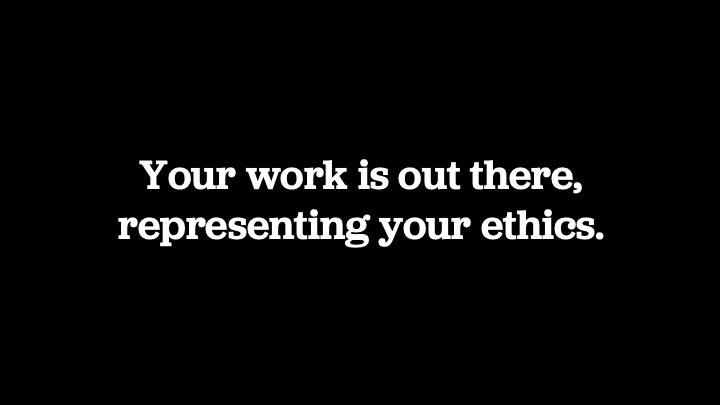 Your work is out there, representing your ethics.